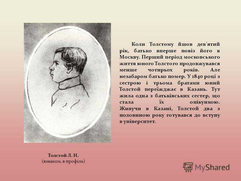 Коли Толстому йшов дев'ятий рік, батько вперше повіз його в Москву. Перший період московського життя юного Толстого продовжувався менше чотирьох років. Але незабаром батько помер. У 1840 році з сестрою і трьома братами юний Толстой переїжджає в Казан