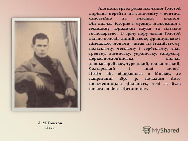 Але після трьох років навчання Толстой вирішив перейти на самоосвіту - вчитися самостійно за власним планом. Він вивчав історію і музику, малювання і медицину, юридичні науки та сільське господарство. (В зрілу пору життя Толстой вільно володів англій
