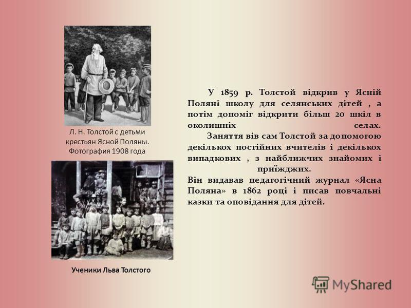 У 1859 р. Толстой відкрив у Ясній Поляні школу для селянських дітей, а потім допоміг відкрити більш 20 шкіл в околишніх селах. Заняття вів сам Толстой за допомогою декількох постійних вчителів і декількох випадкових, з найближчих знайомих і приїжджих