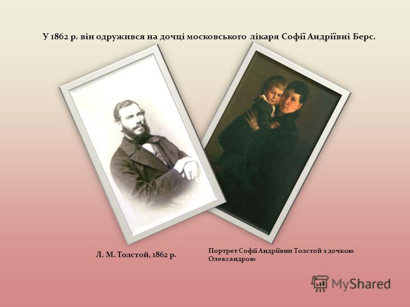 У 1862 р. він одружився на дочці московського лікаря Софії Андріївні Берс. Л. М. Толстой, 1862 р. Портрет Софії Андріївни Толстой з дочкою Олександрою