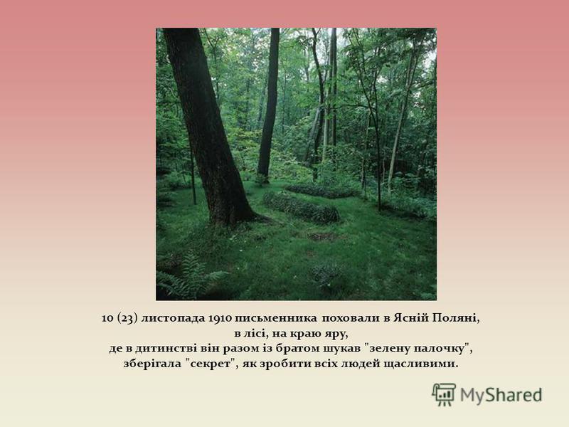 10 (23) листопада 1910 письменника поховали в Ясній Поляні, в лісі, на краю яру, де в дитинстві він разом із братом шукав зелену палочку, зберігала секрет, як зробити всіх людей щасливими.