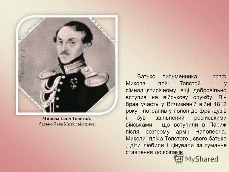 Микола Ілліч Толстой, батько Льва Миколайовича Батько письменника - граф Микола Ілліч Толстой - у сімнадцятирічному віці добровільно вступив на військову службу. Він брав участь у Вітчизняній війні 1812 року, потрапив у полон до французів і був звіль