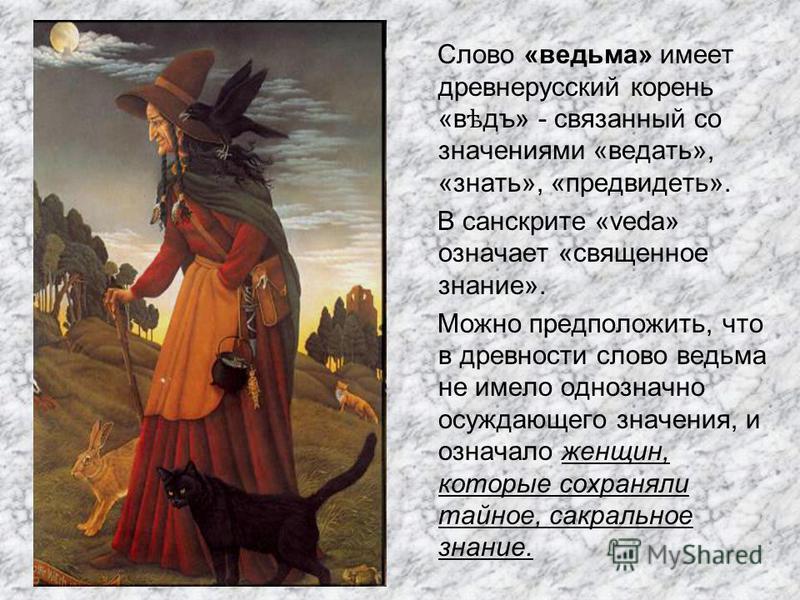 Слово «ведьма» имеет древнерусский корень «в ѣ дъ» - связанный со значениями «ведать», «знать», «предвидеть». В санскрите «veda» означает «священное знание». Можно предположить, что в древности слово ведьма не имело однозначно осуждающего значения, и