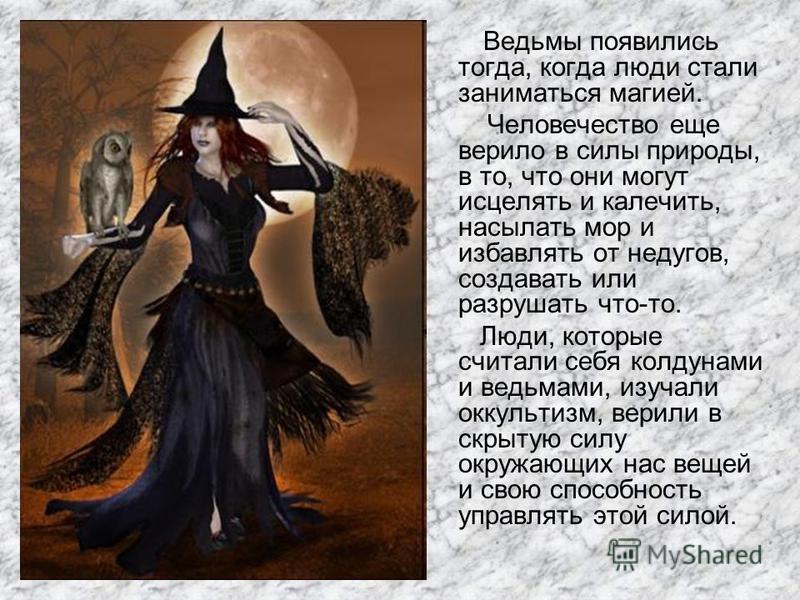 Ведьмы появились тогда, когда люди стали заниматься магией. Человечество еще верило в силы природы, в то, что они могут исцелять и калечить, насылать мор и избавлять от недугов, создавать или разрушать что-то. Люди, которые считали себя колдунами и в