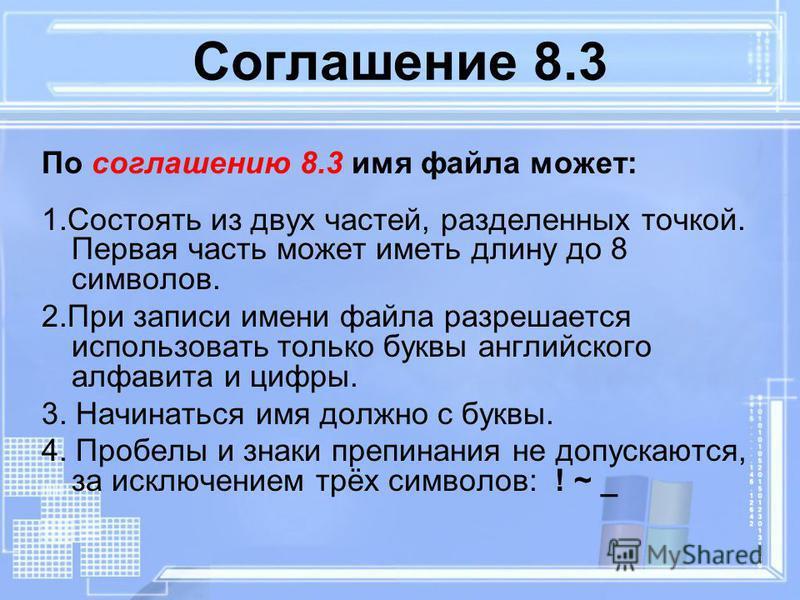 Соглашение 8.3 По соглашению 8.3 имя файла может: 1. Состоять из двух частей, разделенных точкой. Первая часть может иметь длину до 8 символов. 2. При записи имени файла разрешается использовать только буквы английского алфавита и цифры. 3. Начинатьс