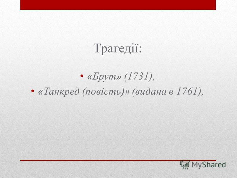 Трагедії: «Брут» (1731), «Танкред (повість)» (видана в 1761),