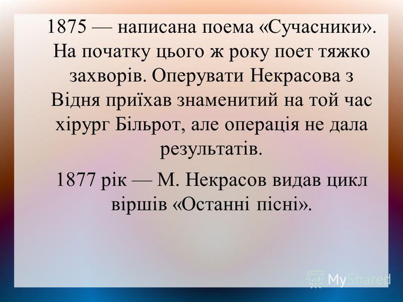 1875 написана поема «Сучасники». На початку цього ж року поет тяжко захворів. Оперувати Некрасова з Відня приїхав знаменитий на той час хірург Більрот, але операція не дала результатів. 1877 рік М. Некрасов видав цикл віршів «Останні пісні».