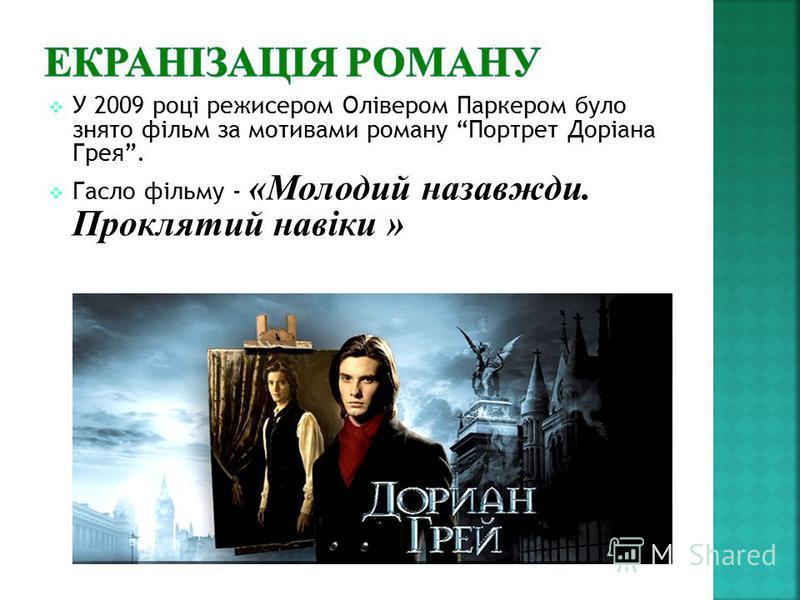 У 2009 році режисером Олівером Паркером було знято фільм за мотивами роману Портрет Доріана Грея. Гасло фільму - «Молодий назавжди. Проклятий навіки »