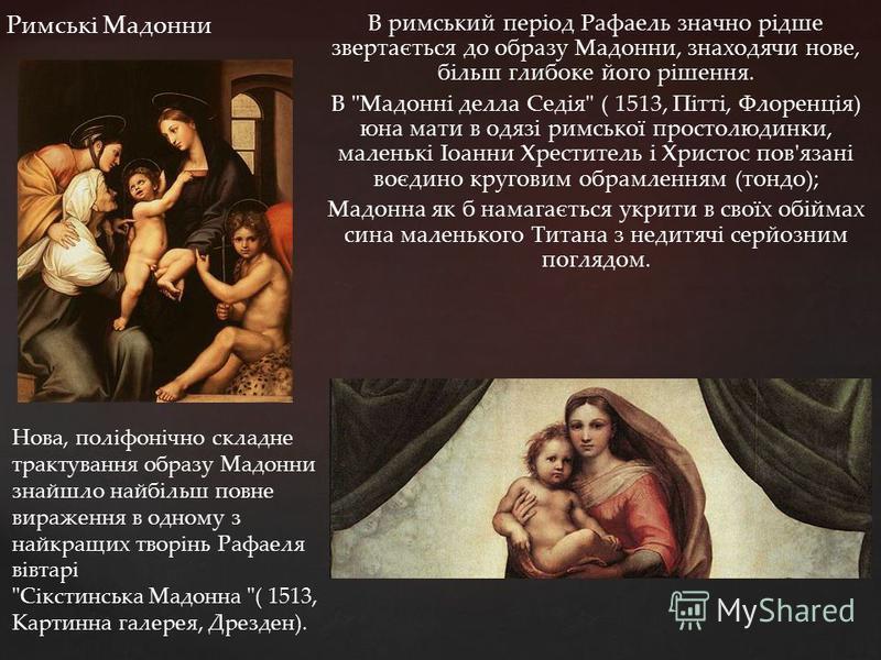 В римський період Рафаель значно рідше звертається до образу Мадонни, знаходячи нове, більш глибоке його рішення. В