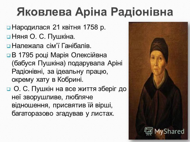 Народилася 21 квітня 1758 р. Няня О. С. Пушкіна. Належала сімї Ганібалів. В 1795 році Марія Олексійвна (бабуся Пушкіна) подарувала Аріні Радіонівні, за ідеальну працю, окрему хату в Кобрині. О. С. Пушкін на все життя зберіг до неї зворушливе, любляче