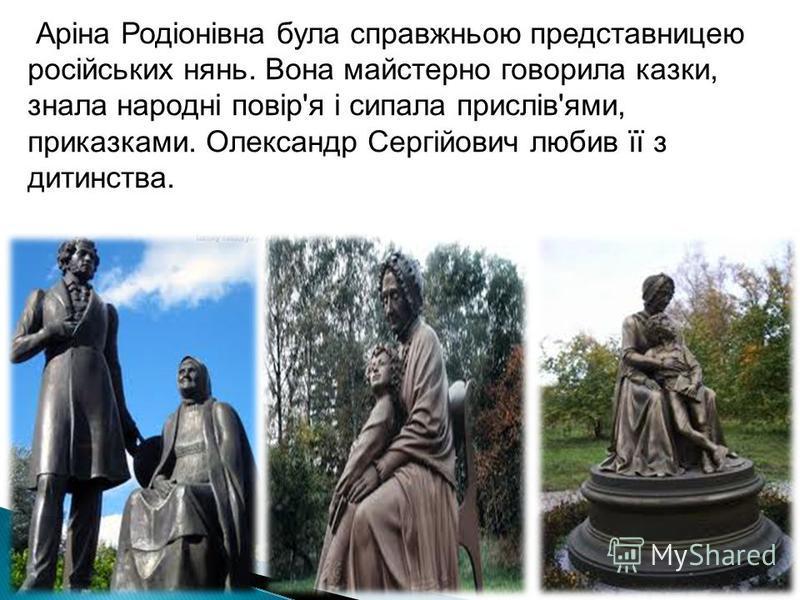 Аріна Родіонівна була справжньою представницею російських нянь. Вона майстерно говорила казки, знала народні повір'я і сипала прислів'ями, приказками. Олександр Сергійович любив її з дитинства.