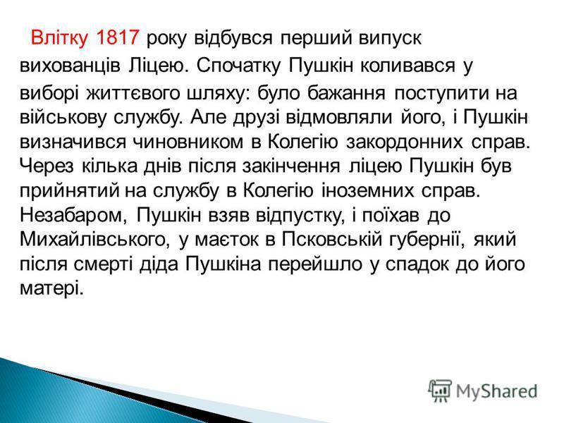 Влітку 1817 року відбувся перший випуск вихованців Ліцею. Спочатку Пушкін коливався у виборі життєвого шляху: було бажання поступити на військову службу. Але друзі відмовляли його, і Пушкін визначився чиновником в Колегію закордонних справ. Через кіл
