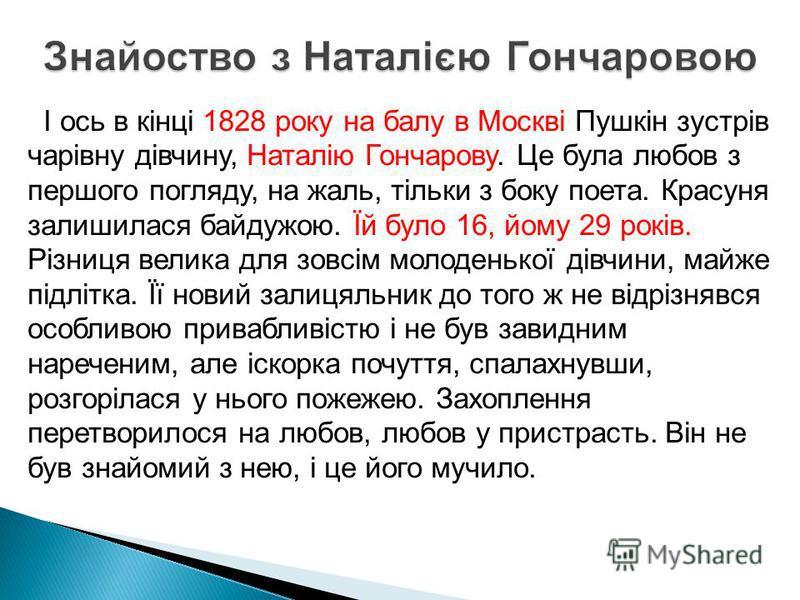 І ось в кінці 1828 року на балу в Москві Пушкін зустрів чарівну дівчину, Наталію Гончарову. Це була любов з першого погляду, на жаль, тільки з боку поета. Красуня залишилася байдужою. Їй було 16, йому 29 років. Різниця велика для зовсім молоденької д