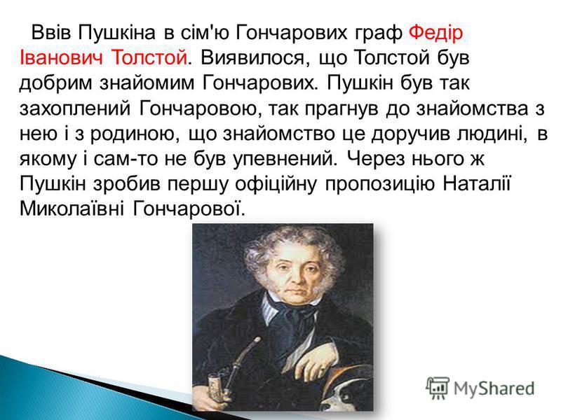 Ввів Пушкіна в сім'ю Гончарових граф Федір Іванович Толстой. Виявилося, що Толстой був добрим знайомим Гончарових. Пушкін був так захоплений Гончаровою, так прагнув до знайомства з нею і з родиною, що знайомство це доручив людині, в якому і сам-то не