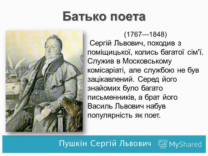 Пушкін Сергій Львович (17671848) Сергій Львович, походив з поміщицької, колись багатої сім'ї. Служив в Московському комісаріаті, але службою не був зацікавлений. Серед його знайомих було багато письменників, а брат його Василь Львович набув популярні