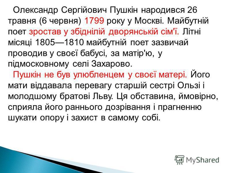Олександр Сергійович Пушкін народився 26 травня (6 червня) 1799 року у Москві. Майбутній поет зростав у збіднілій дворянській сім'ї. Літні місяці 18051810 майбутній поет зазвичай проводив у своєї бабусі, за матір'ю, у підмосковному селі Захарово. Пуш