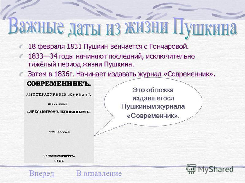 18 февраля 1831 Пушкин венчается с Гончаровой. 183334 годы начинают последний, исключительно тяжёлый период жизни Пушкина. Затем в 1836 г. Начинает издавать журнал «Современник». Это обложка издавшегося Пушкиным журнала «Современник». ВпередВ оглавле