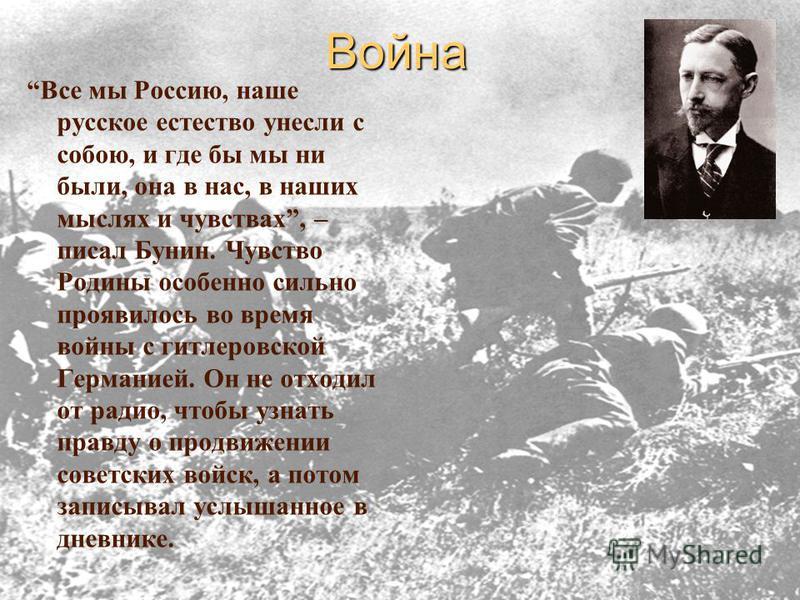 Война Все мы Россию, наше русское естество унесли с собою, и где бы мы ни были, она в нас, в наших мыслях и чувствах, – писал Бунин. Чувство Родины особенно сильно проявилось во время войны с гитлеровской Германией. Он не отходил от радио, чтобы узна