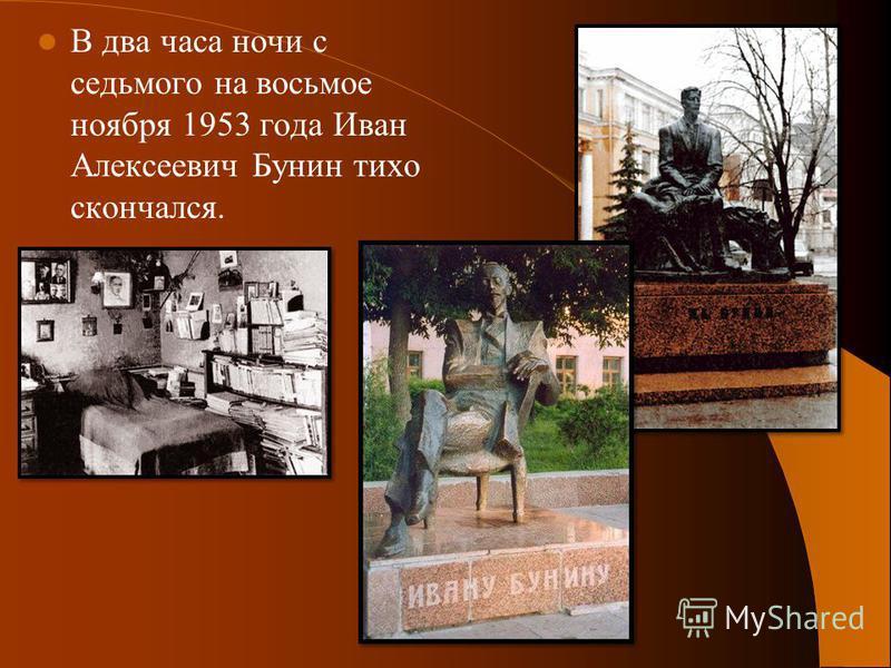 В два часа ночи с седьмого на восьмое ноября 1953 года Иван Алексеевич Бунин тихо скончался.