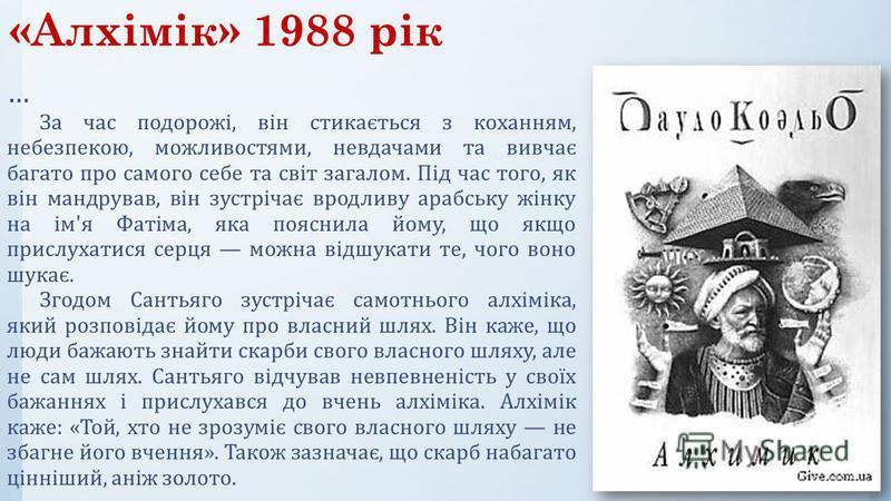 «Алхімік» 1988 рік … За час подорожі, він стикається з коханням, небезпекою, можливостями, невдачами та вивчає багато про самого себе та світ загалом. Під час того, як він мандрував, він зустрічає вродливу арабську жінку на ім'я Фатіма, яка пояснила