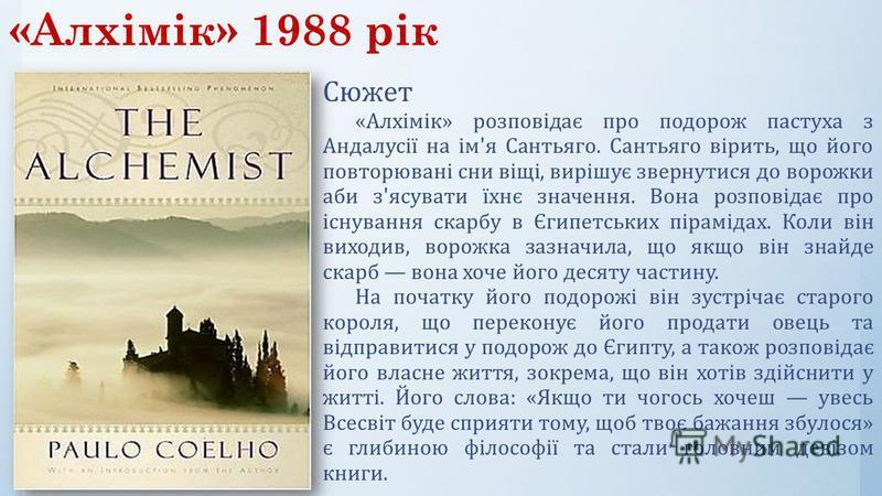 «Алхімік» 1988 рік Сюжет «Алхімік» розповідає про подорож пастуха з Андалусії на ім'я Сантьяго. Сантьяго вірить, що його повторювані сни віщі, вирішує звернутися до ворожки аби з'ясувати їхнє значення. Вона розповідає про існування скарбу в Єгипетськ