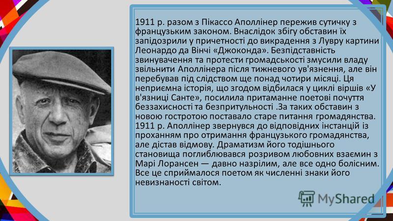 1911 р. разом з Пікассо Аполлінер пережив сутичку з французьким законом. Внаслідок збігу обставин їх запідозрили у причетності до викрадення з Лувру картини Леонардо да Вінчі «Джоконда». Безпідставність звинувачення та протести громадськості змусили