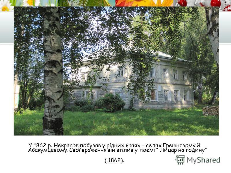 У 1862 р. Некрасов побував у рідних краях - селах Грешнєвому й Абакумцевому. Свої враження він втілив у поемі Лицар на годину ( 1862).