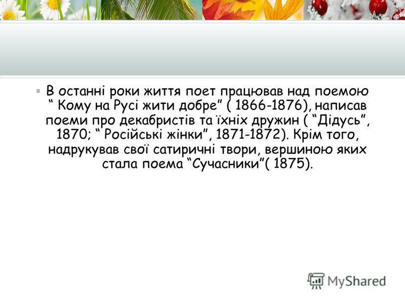 В останні роки життя поет працював над поемою Кому на Русі жити добре ( 1866-1876), написав поеми про декабристів та їхніх дружин ( Дідусь, 1870; Російські жінки, 1871-1872). Крім того, надрукував свої сатиричні твори, вершиною яких стала поема Сучас