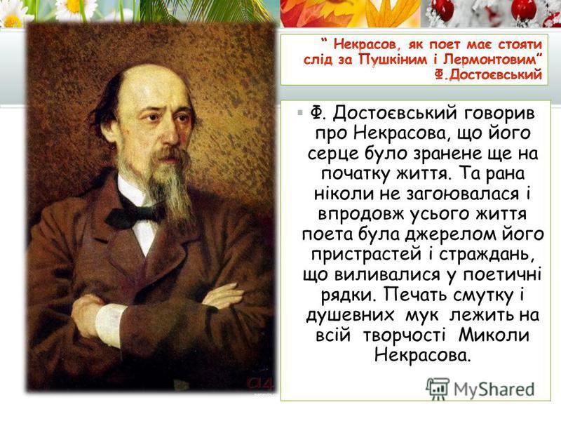 Ф. Достоєвський говорив про Некрасова, що його серце було зранене ще на початку життя. Та рана ніколи не загоювалася і впродовж усього життя поета була джерелом його пристрастей і страждань, що виливалися у поетичні рядки. Печать смутку і душевних му