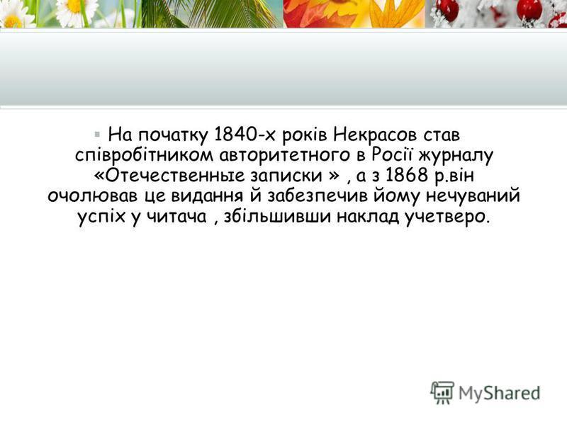 На початку 1840-х років Некрасов став співробітником авторитетного в Росії журналу «Отечественные записки », а з 1868 р.він очолював це видання й забезпечив йому нечуваний успіх у читача, збільшивши наклад учетверо.