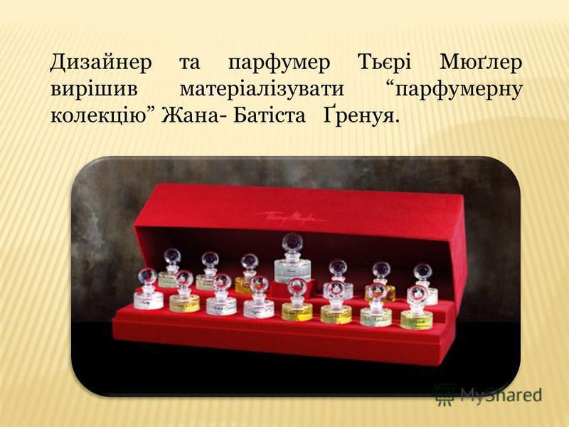 Дизайнер та парфумер Тьєрі Мюґлер вирішив матеріалізувати парфумерну колекцію Жана- Батіста Ґренуя.