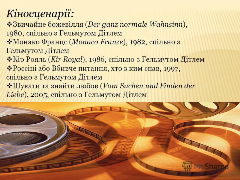 Кіносценарії: Звичайне божевілля (Der ganz normale Wahnsinn), 1980, спільно з Гельмутом Дітлем Монако Франце (Monaco Franze), 1982, спільно з Гельмутом Дітлем Кір Рояль (Kir Royal), 1986, спільно з Гельмутом Дітлем Россіні або Вбивче питання, хто з к