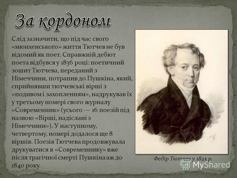 Слід зазначити, що під час свого «мюнхенського» життя Тютчев не був відомий як поет. Справжній дебют поета відбувся у 1836 році: поетичний зошит Тютчева, переданий з Німеччини, потрапив до Пушкіна, який, сприйнявши тютчевські вірші з «подивом і захоп