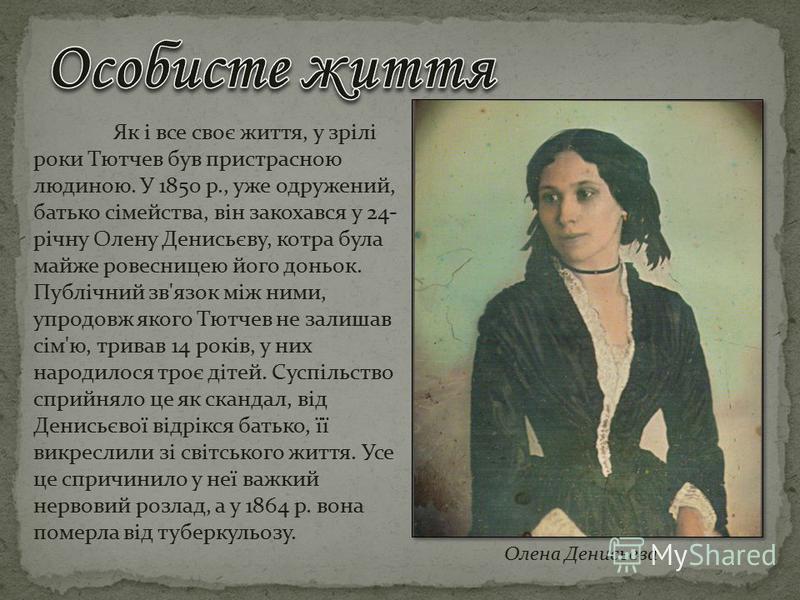 Як і все своє життя, у зрілі роки Тютчев був пристрасною людиною. У 1850 р., уже одружений, батько сімейства, він закохався у 24- річну Олену Денисьєву, котра була майже ровесницею його доньок. Публічний зв'язок між ними, упродовж якого Тютчев не зал