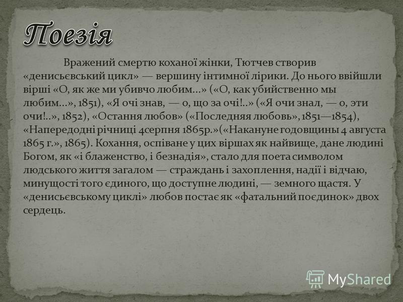 Вражений смертю коханої жінки, Тютчев створив «денисьєвський цикл» вершину інтимної лірики. До нього ввійшли вірші «О, як же ми убивчо любим...» («О, как убийственно мы любим...», 1851), «Я очі знав, о, що за очі!..» («Я очи знал, о, эти очи!..», 185