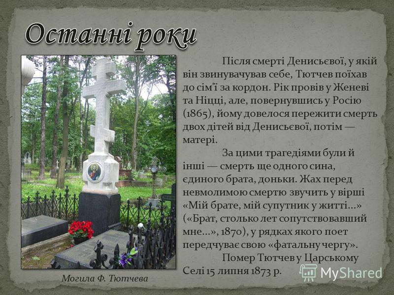 Після смерті Денисьєвої, у якій він звинувачував себе, Тютчев поїхав до сім'ї за кордон. Рік провів у Женеві та Ніцці, але, повернувшись у Росію (1865), йому довелося пережити смерть двох дітей від Денисьєвої, потім матері. За цими трагедіями були й