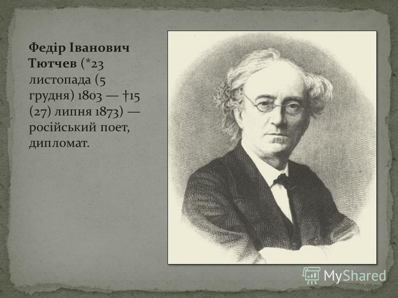 Федір Іванович Тютчев (*23 листопада (5 грудня) 1803 15 (27) липня 1873) російський поет, дипломат.