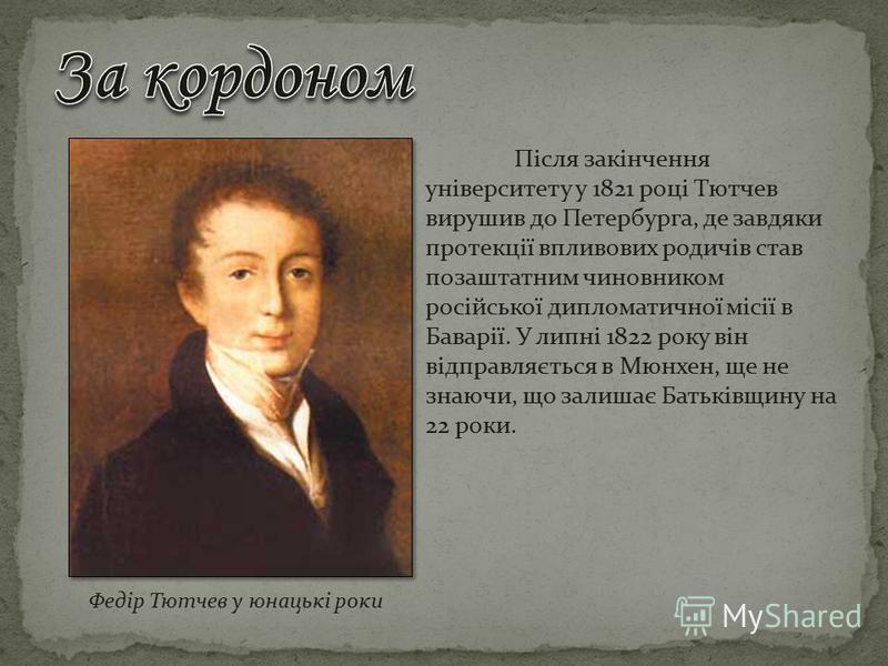 Після закінчення університету у 1821 році Тютчев вирушив до Петербурга, де завдяки протекції впливових родичів став позаштатним чиновником російської дипломатичної місії в Баварії. У липні 1822 року він відправляється в Мюнхен, ще не знаючи, що залиш