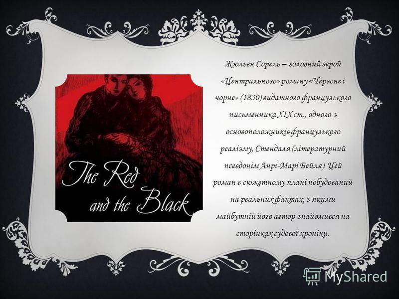 Жюльєн Сорель – головний герой «Центрального» роману «Червоне і чорне» (1830) видатного французького письменника XIX ст., одного з основоположників французького реалізму, Стендаля (літературний псевдонім Анрі-Марі Бейля). Цей роман в сюжетному плані