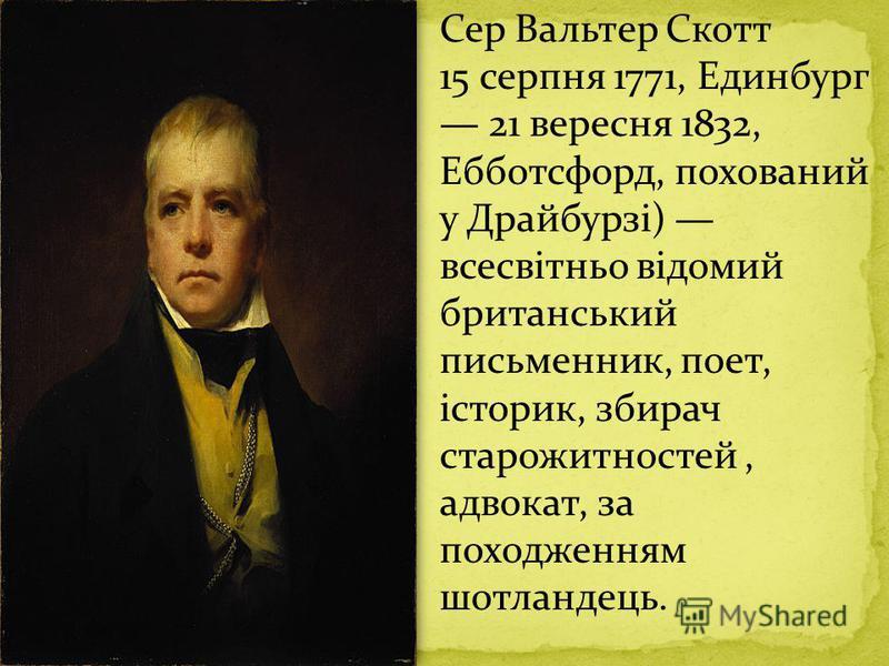Сер Вальтер Скотт 15 серпня 1771, Единбург 21 вересня 1832, Ебботсфорд, похований у Драйбурзі) всесвітньо відомий британський письменник, поет, історик, збирач старожитностей, адвокат, за походженням шотландець.