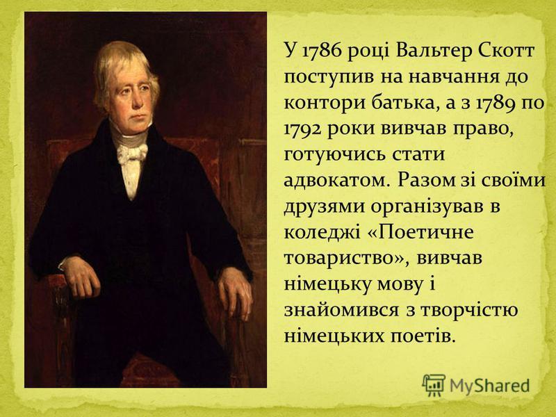 У 1786 році Вальтер Скотт поступив на навчання до контори батька, а з 1789 по 1792 роки вивчав право, готуючись стати адвокатом. Разом зі своїми друзями організував в коледжі «Поетичне товариство», вивчав німецьку мову і знайомився з творчістю німець