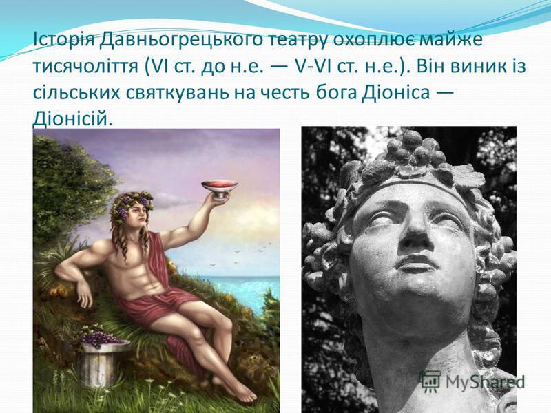 Історія Давньогрецького театру охоплює майже тисячоліття (VI ст. до н.е. V-VI ст. н.е.). Він виник із сільських святкувань на честь бога Діоніса Діонісій.