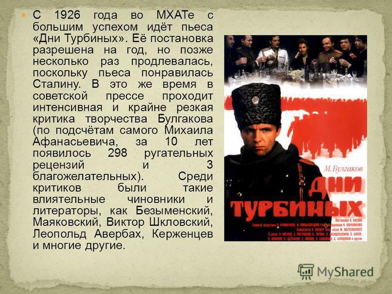 С 1926 года во МХАТе с большим успехом идёт пьеса «Дни Турбиных». Её постановка разрешена на год, но позже несколько раз продлевалась, поскольку пьеса понравилась Сталину. В это же время в советской прессе проходит интенсивная и крайне резкая критика