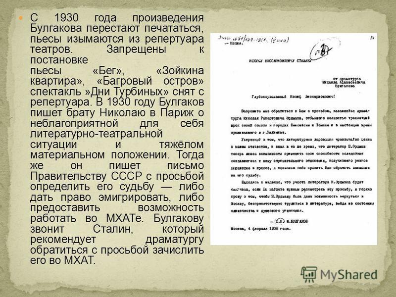 С 1930 года произведения Булгакова перестают печататься, пьесы изымаются из репертуара театров. Запрещены к постановке пьесы «Бег», «Зойкина квартира», «Багровый остров» спектакль »Дни Турбиных» снят с репертуара. В 1930 году Булгаков пишет брату Ник