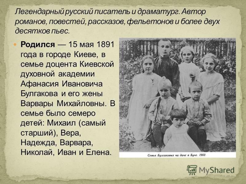 Родился 15 мая 1891 года в городе Киеве, в семье доцента Киевской духовной академии Афанасия Ивановича Булгакова и его жены Варвары Михайловны. В семье было семеро детей: Михаил (самый старший), Вера, Надежда, Варвара, Николай, Иван и Елена.