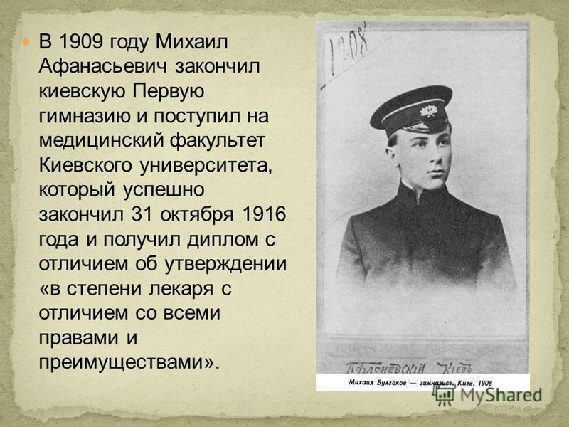 В 1909 году Михаил Афанасьевич закончил киевскую Первую гимназию и поступил на медицинский факультет Киевского университета, который успешно закончил 31 октября 1916 года и получил диплом с отличием об утверждении «в степени лекаря с отличием со всем