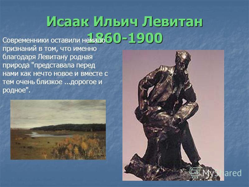 Исаак Ильич Левитан 1860-1900 Современники оставили немало признаний в том, что именно благодаря Левитану родная природа представала перед нами как нечто новое и вместе с тем очень близкое...дорогое и родное.