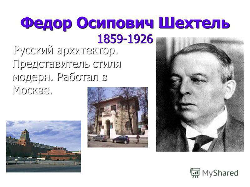 Федор Осипович Шехтель 1859-1926 Русский архитектор. Представитель стиля модерн. Работал в Москве. Русский архитектор. Представитель стиля модерн. Работал в Москве.