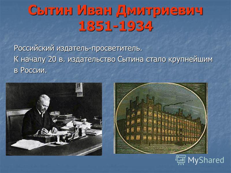 Сытин Иван Дмитриевич 1851-1934 Российский издатель-просветитель. К началу 20 в. издательство Сытина стало крупнейшим в России.