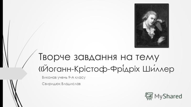 Творче завдання на тему « Йоганн-Крістоф-Фрідріх Шиллер Виконав учень 9-А класу Свиридюк Владислав